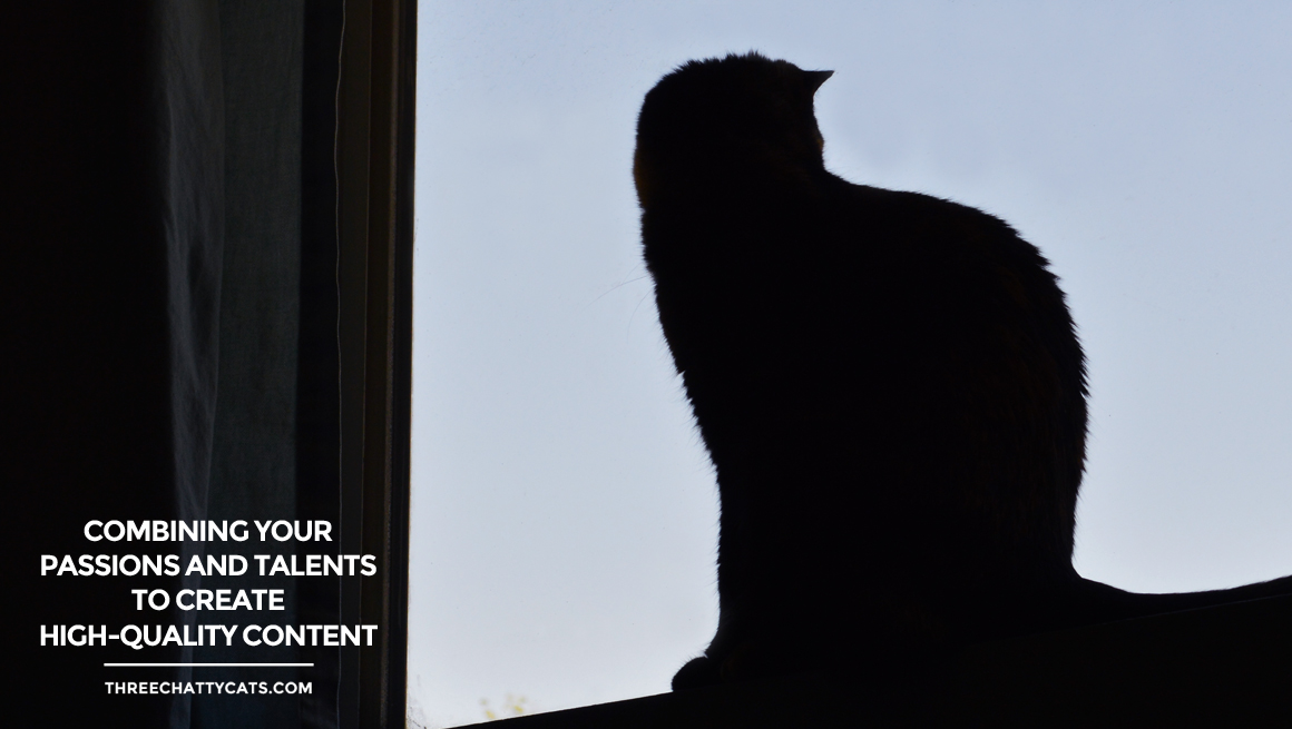 Combining Your Passions and Talents to Create High-Quality Content | Three Chatty Cats